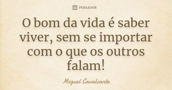 O bom da vida é saber viver, sem se importar com o que os outros falam !... Frase de Miguel Cavalcante.