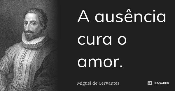 A ausência cura o amor.... Frase de Miguel de Cervantes.
