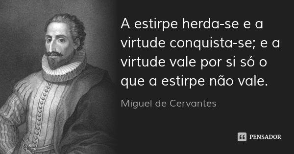 A estirpe herda-se e a virtude conquista-se; e a virtude vale por si só o que a estirpe não vale.... Frase de Miguel de Cervantes.