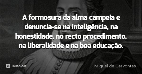 A formosura da alma campeia e denuncia-se na inteligência, na honestidade, no recto procedimento, na liberalidade e na boa educação.... Frase de Miguel de Cervantes.