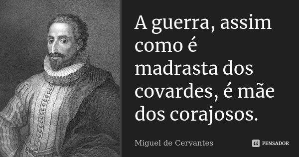A guerra, assim como é madrasta dos covardes, é mãe dos corajosos.... Frase de Miguel de Cervantes.