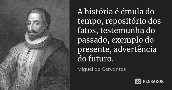 A história é émula do tempo, repositório dos fatos, testemunha do passado, exemplo do presente, advertência do futuro.... Frase de Miguel de Cervantes.