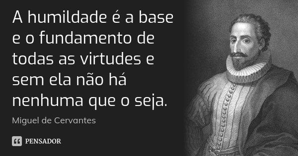 A humildade é a base e o fundamento de todas as virtudes e sem ela não há nenhuma que o seja.... Frase de Miguel de Cervantes.