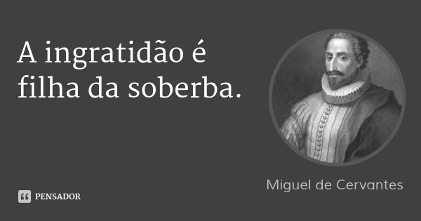 A ingratidão é filha da soberba.... Frase de Miguel de Cervantes.