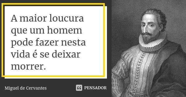 A maior loucura que um homem pode fazer nesta vida é se deixar morrer.... Frase de Miguel de Cervantes.