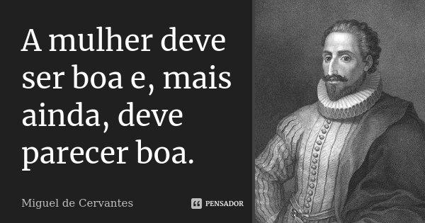 A mulher deve ser boa e, mais ainda, deve parecer boa.... Frase de Miguel de Cervantes.