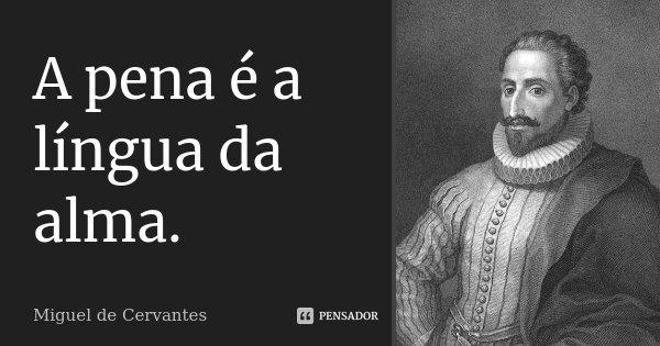 A pena é a língua da alma.... Frase de Miguel de Cervantes.