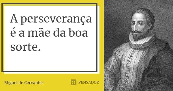 A perseverança é a mãe da boa sorte.... Frase de Miguel de Cervantes.