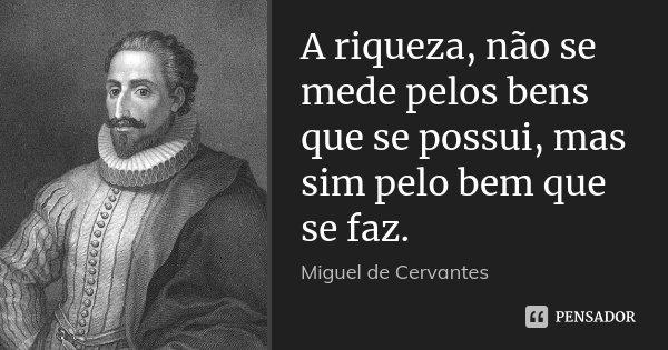 A riqueza, não se mede pelos bens que se possui, mas sim pelo bem que se faz.... Frase de Miguel de Cervantes.