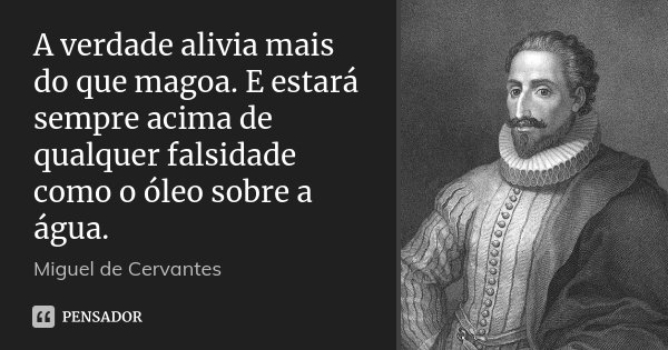 A verdade alivia mais do que magoa. E estará sempre acima de qualquer falsidade como o óleo sobre a água.... Frase de Miguel de Cervantes.