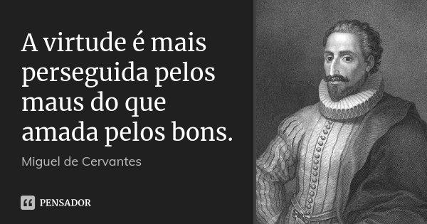 A virtude é mais perseguida pelos maus do que amada pelos bons.... Frase de Miguel de Cervantes.