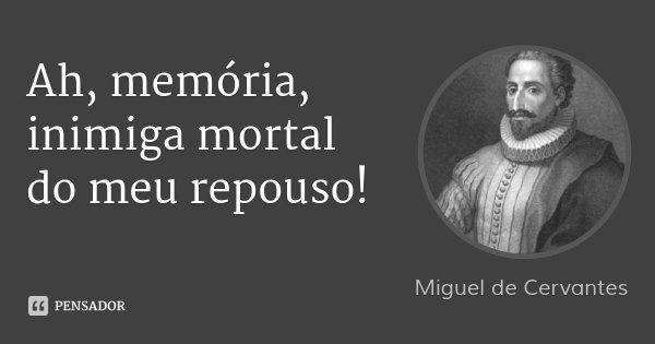 Ah, memória, inimiga mortal do meu repouso!... Frase de Miguel de Cervantes.