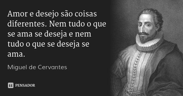 Amor e desejo são coisas diferentes. Nem tudo o que se ama se deseja e nem tudo o que se deseja se ama.... Frase de Miguel de Cervantes.