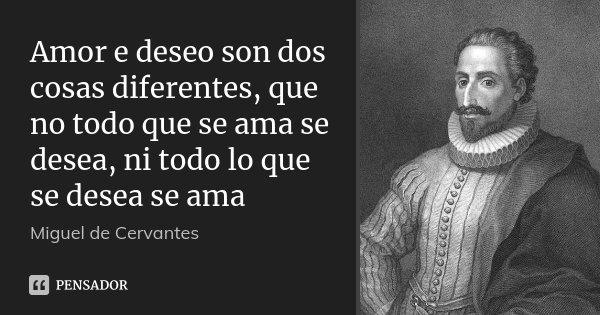 Amor e deseo son dos cosas diferentes, que no todo que se ama se desea, ni todo lo que se desea se ama... Frase de (Miguel de Cervantes).