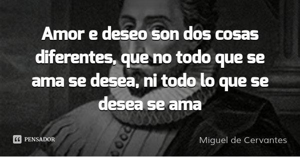 Amor e deseo son dos cosas diferentes, que no todo que se ama se desea, ni todo lo que se desea se ama... Frase de Miguel de Cervantes.
