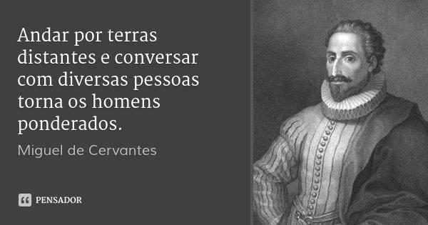 Andar por terras distantes e conversar com diversas pessoas torna os homens ponderados.... Frase de Miguel de Cervantes.