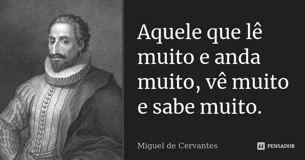 Aquele que lê muito e anda muito, vê muito e sabe muito.... Frase de Miguel de Cervantes.