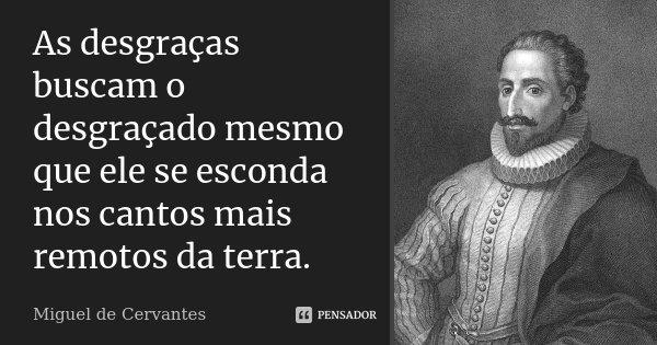 As desgraças buscam o desgraçado mesmo que ele se esconda nos cantos mais remotos da terra.... Frase de Miguel de Cervantes.