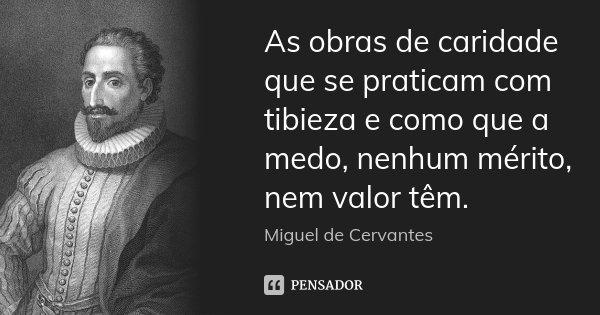 As obras de caridade que se praticam com tibieza e como que a medo, nenhum mérito, nem valor têm.... Frase de Miguel de Cervantes.