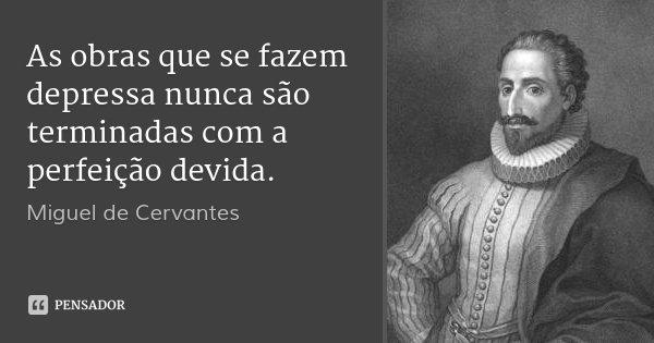 As obras que se fazem depressa nunca são terminadas com a perfeição devida.... Frase de Miguel de Cervantes.