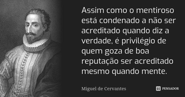 Assim como o mentiroso está condenado a não ser acreditado quando diz a verdade, é privilégio de quem goza de boa reputação ser acreditado mesmo quando mente.... Frase de Miguel de Cervantes.