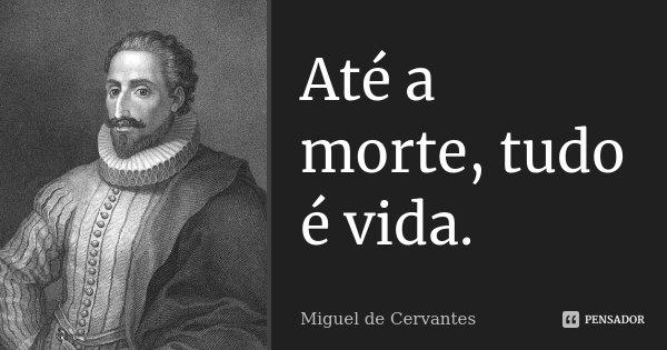 Até a morte, tudo é vida.... Frase de Miguel de Cervantes.