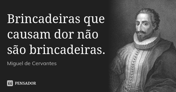 Brincadeiras que causam dor não são brincadeiras.... Frase de Miguel de Cervantes.
