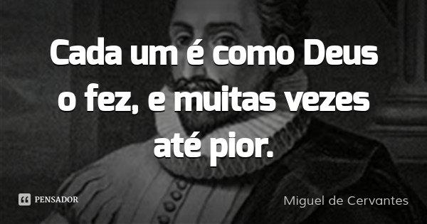 Cada um é como Deus o fez, e muitas vezes até pior.... Frase de Miguel de Cervantes.