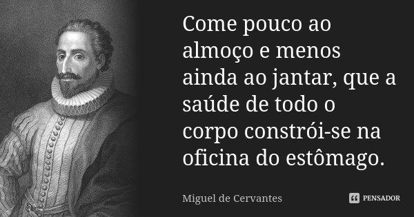 Come pouco ao almoço e menos ainda ao jantar, que a saúde de todo o corpo constrói-se na oficina do estômago.... Frase de Miguel de Cervantes.