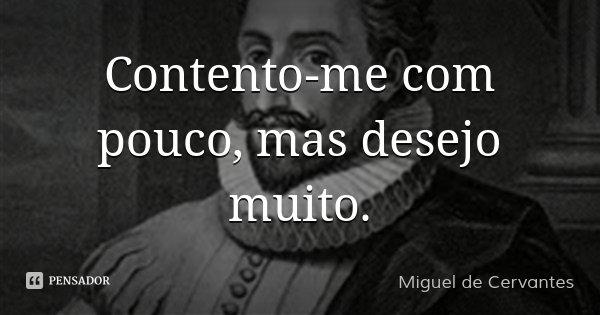 Contento-me com pouco, mas desejo muito.... Frase de Miguel de Cervantes.