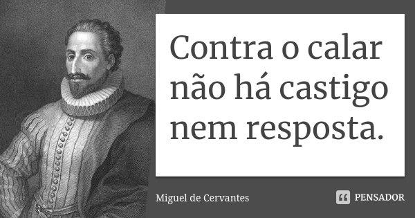 Contra o calar não há castigo nem resposta.... Frase de Miguel de Cervantes.