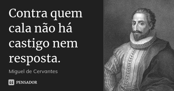 Contra quem cala não há castigo nem resposta.... Frase de Miguel de Cervantes.
