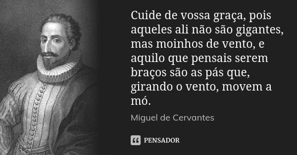 Cuide de vossa graça, pois aqueles ali não são gigantes, mas moinhos de vento, e aquilo que pensais serem braços são as pás que, girando o vento, movem a mó.... Frase de Miguel de Cervantes.