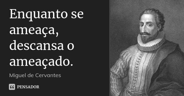 Enquanto se ameaça, descansa o ameaçado.... Frase de Miguel de Cervantes.