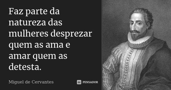 Faz parte da natureza das mulheres desprezar quem as ama e amar quem as detesta.... Frase de Miguel de Cervantes.