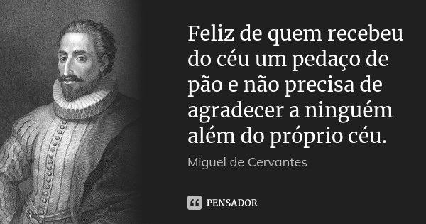 Feliz de quem recebeu do céu um pedaço de pão e não precisa de agradecer a ninguém além do próprio céu.... Frase de Miguel de Cervantes.
