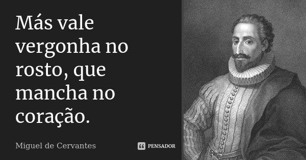 Más vale vergonha no rosto, que mancha no coração.... Frase de Miguel de Cervantes.