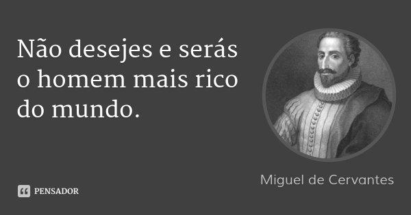 Não desejes e serás o homem mais rico do mundo.... Frase de Miguel de Cervantes.