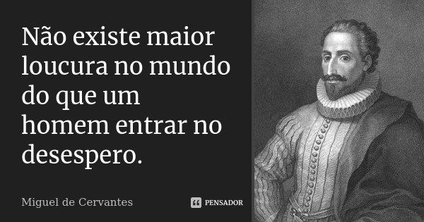 Não existe maior loucura no mundo do que um homem entrar no desespero.... Frase de Miguel de Cervantes.