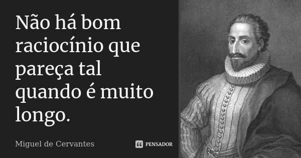 Não há bom raciocínio que pareça tal quando é muito longo.... Frase de Miguel de Cervantes.