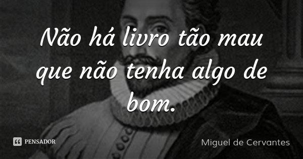 Não há livro tão mau que não tenha algo de bom.... Frase de Miguel de Cervantes.
