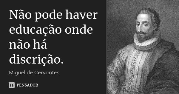 Não pode haver educação onde não há discrição.... Frase de Miguel de Cervantes.