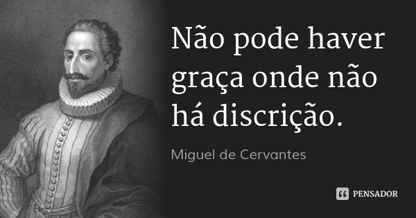Não pode haver graça onde não há discrição.... Frase de Miguel de Cervantes.
