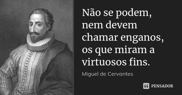 Não se podem, nem devem chamar enganos, os que miram a virtuosos fins.... Frase de Miguel de Cervantes.