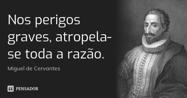 Nos perigos graves, atropela-se toda a razão.... Frase de Miguel de Cervantes.