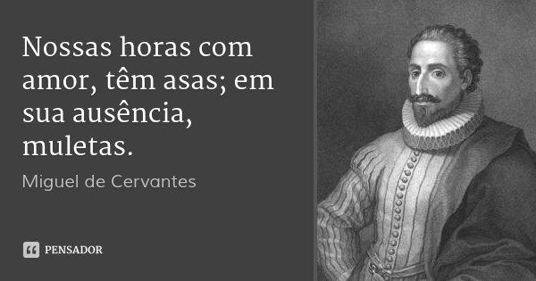 Nossas horas com amor, têm asas; em sua ausência, muletas.... Frase de Miguel de Cervantes.