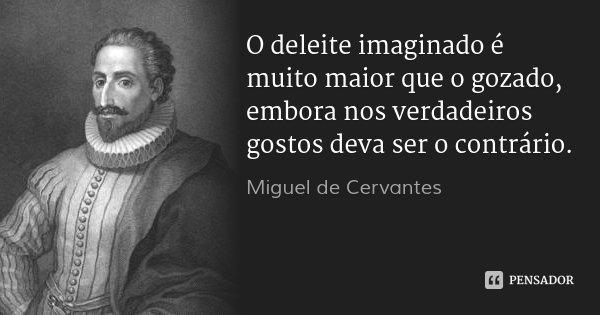 O deleite imaginado é muito maior que o gozado, embora nos verdadeiros gostos deva ser o contrário.... Frase de Miguel de Cervantes.
