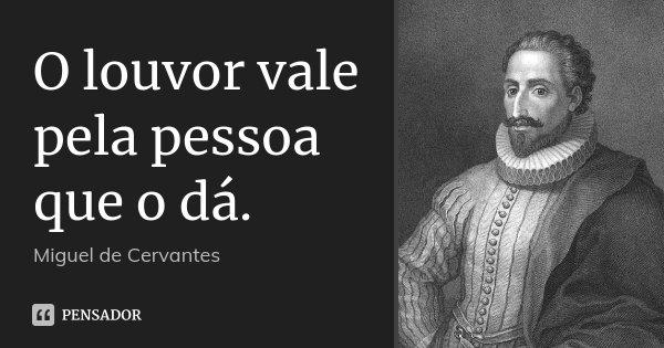 O louvor vale pela pessoa que o dá.... Frase de Miguel de Cervantes.
