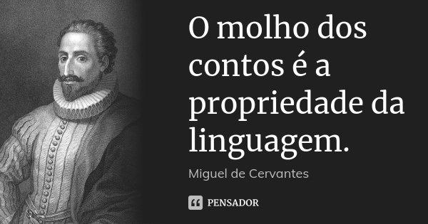 O molho dos contos é a propriedade da linguagem.... Frase de Miguel de Cervantes.