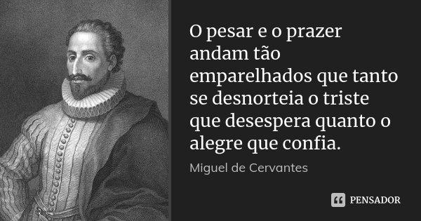 O pesar e o prazer andam tão emparelhados que tanto se desnorteia o triste que desespera quanto o alegre que confia.... Frase de Miguel de Cervantes.